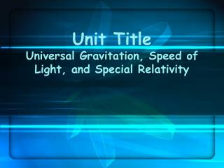 Unit Title Universal Gravitation, Speed of Light, and Special Relativity