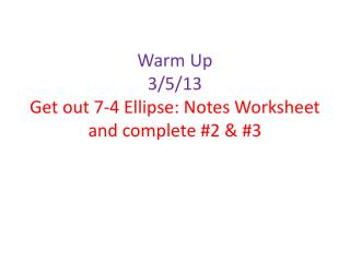 Warm Up 3/5/13 Get out 7-4 Ellipse: Notes Worksheet and complete #2 & #3