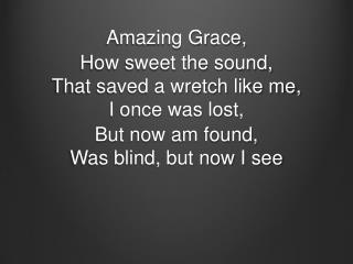 Amazing Grace,  H ow  sweet the  sound, That saved a wretch like  me, I once was lost,