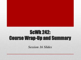ScWk  242: Course Wrap-Up and Summary