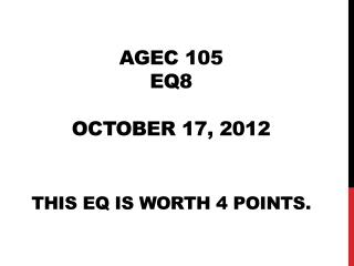 AGEC 105 EQ8 October 17, 2012 This EQ is worth 4 points.
