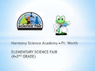Harmony  S cience  A cademy – Ft. Worth ELEMENTARY  SCIENCE FAIR  ( K-2 ND  GRADE)