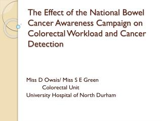 Miss D  Owais / Miss S E Green Colorectal Unit University Hospital of North Durham