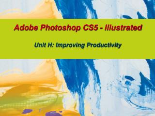 Adobe Photoshop CS5 - Illustrated Unit H: Improving Productivity
