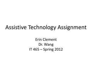 Assistive Technology Assignment Erin Clement Dr. Wang IT 465 – Spring 2012
