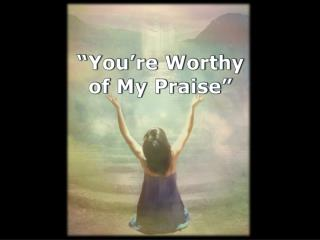 """You're Worthy  of My Praise"""