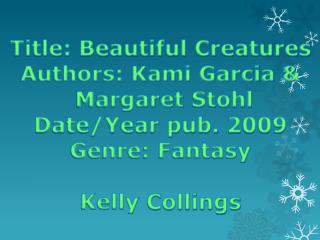 Title: Beautiful Creatures Authors: Kami Garcia &  Margaret  Stohl Date/Year pub. 2009