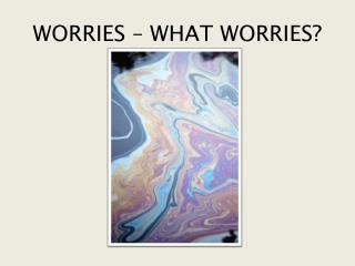 WORRIES – WHAT WORRIES?
