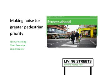 Making noise for  greater pedestrian priority Tony Armstrong Chief Executive  Living Streets