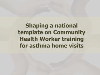 Shaping a national template on Community Health Worker training for asthma home visits