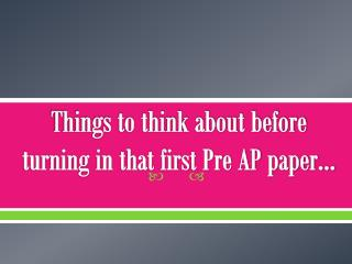 Things to think about before turning in that first Pre AP paper…