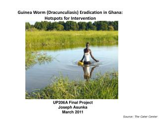 Guinea Worm ( Dracunculiasis ) Eradication in Ghana: Hotspots for Intervention