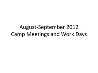 August-September 2012  Camp Meetings and Work Days
