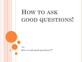 How to ask good questions!