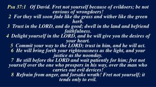 Psa 37:1    Of David. Fret not yourself because of evildoers; be not envious of wrongdoers!