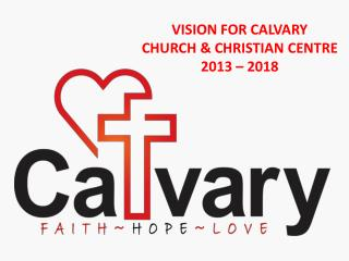 VISION FOR CALVARY  CHURCH & CHRISTIAN CENTRE  2013 – 2018