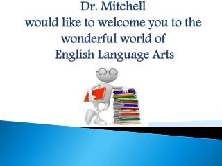 Dr. Mitchell would like to welcome you to the wonderful world of  English Language Arts