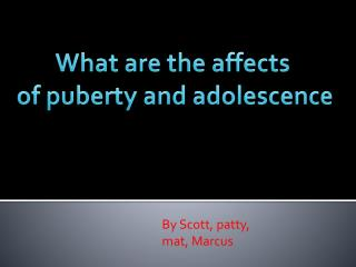 What are the affects  of puberty and  a dolescence