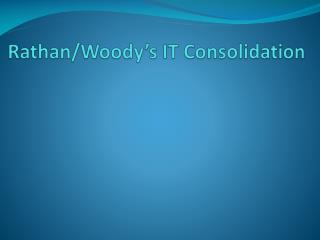 Rathan /Woody's IT Consolidation