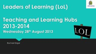 Leaders of Learning ( LoL ) Teaching and Learning Hubs 2013-2014 Wednesday 28 th  August 2013