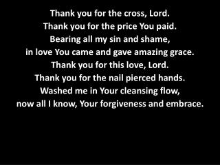 Thank you for the cross, Lord. Thank you for the price You paid. Bearing all my sin and shame,