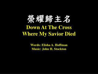 榮耀歸主名 Down At  T he Cross  Where  M y Savior Died Words: Eli­sha A. Hoff­man