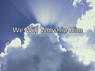 We Will Worship Him