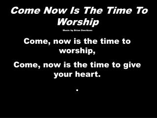 Come Now  Is  T he  Time  To  Worship  Music by Brian  Doerksen Come, now is the time to worship,