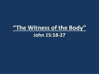 """The Witness of the Body"" John 15:18-27"