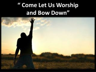 """ Come Let Us Worship  and Bow Down"""