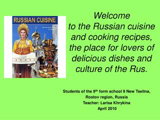 Welcome  to the Russian cuisine and cooking recipes, the place for lovers of delicious dishes and culture of the Rus.
