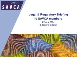 Legal &  Regulatory Briefing  to SAVCA members 22 July 2014 8:00am to 9:30am