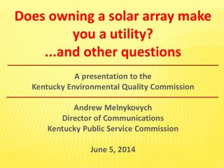 Does owning a solar array make you a utility? ...and other questions A presentation to the