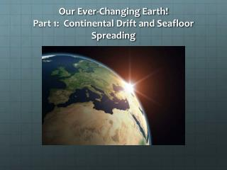 Our Ever-Changing Earth! Part 1:  Continental Drift and Seafloor Spreading