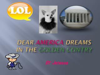 Dear  america dreams in the  golden  contry