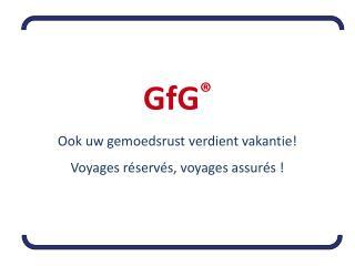 GfG ® Ook uw gemoedsrust verdient vakantie! Voyages réservés, voyages assurés !