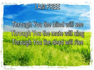 I AM FREE Through You the blind will see Through You the mute will sing