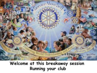 Welcome at this breakaway session  R unning your club