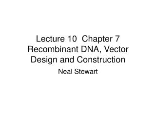 Lecture 10  Chapter 7 Recombinant DNA, Vector Design and Construction