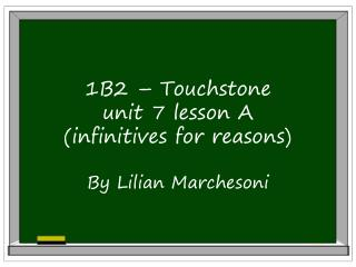 1B2 – Touchstone unit 7 lesson A  (infinitives for reasons) By Lilian Marchesoni
