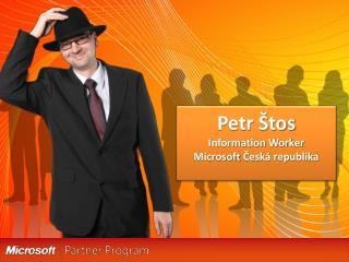 Petr Štos Information Worker Microsoft  Česká republika
