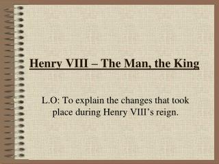 Henry VIII – The Man, the King