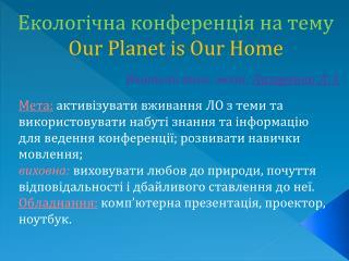 Екологічна конференція на тему Our Planet is Our Home Вчитель англ. мови:  Лазоренко  Л. І.