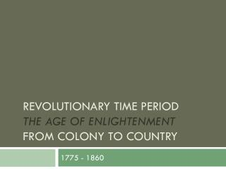 Revolutionary Time Period  The Age of Enlightenment From Colony to Country
