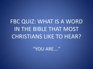 FBC QUIZ: WHAT IS A WORD IN THE BIBLE THAT MOST CHRISTIANS LIKE TO HEAR?