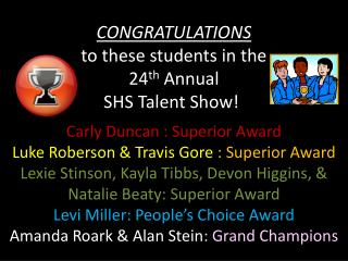 CONGRATULATIONS to these students in the  24 th  Annual  SHS Talent Show! :