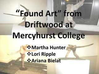 � Found Art� from Driftwood at  Mercyhurst  College