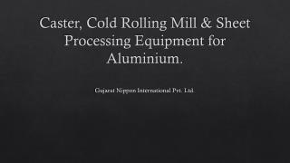 Caster, Cold Rolling Mill & Sheet Processing Equipment for Aluminium.