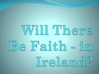 Will There Be  Faith - in Ireland?