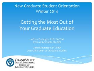 New Graduate Student Orientation Winter 2014 Getting the Most Out of  Your Graduate Education